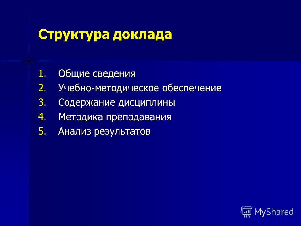 Структура доклада 1.Общие сведения 2.Учебно-методическое обеспечение 3.Содержание дисциплины 4.Методика преподавания 5.Анализ результатов