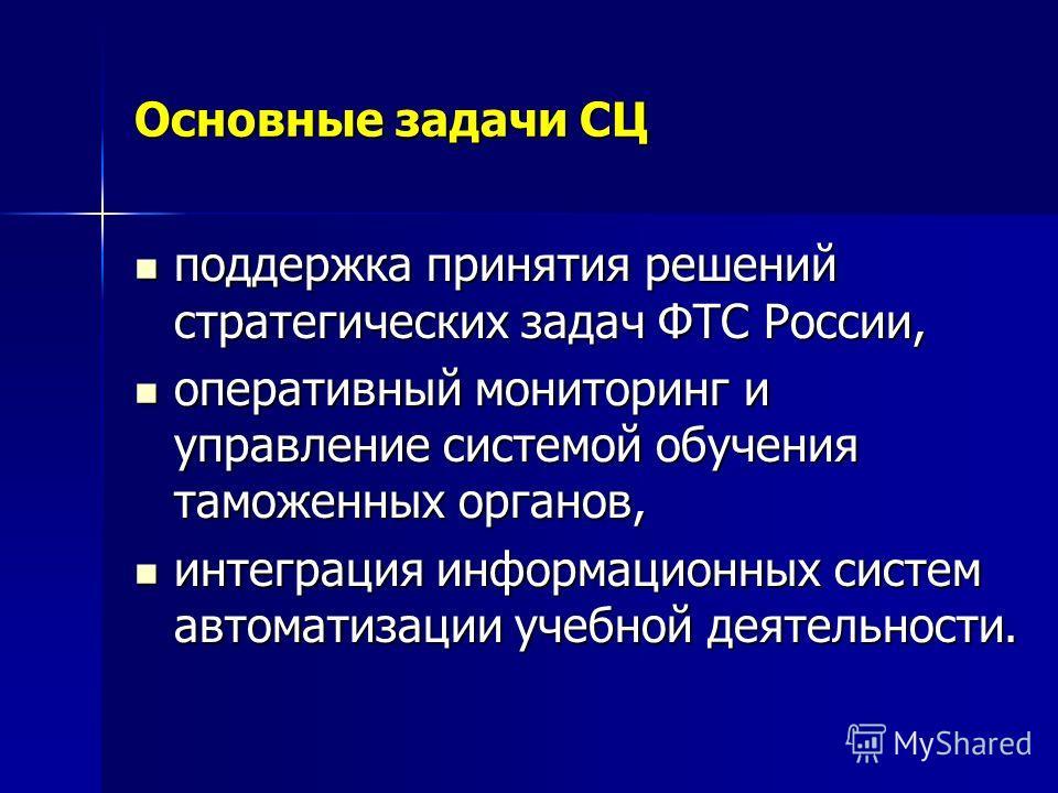Основные задачи СЦ поддержка принятия решений стратегических задач ФТС России, поддержка принятия решений стратегических задач ФТС России, оперативный мониторинг и управление системой обучения таможенных органов, оперативный мониторинг и управление с