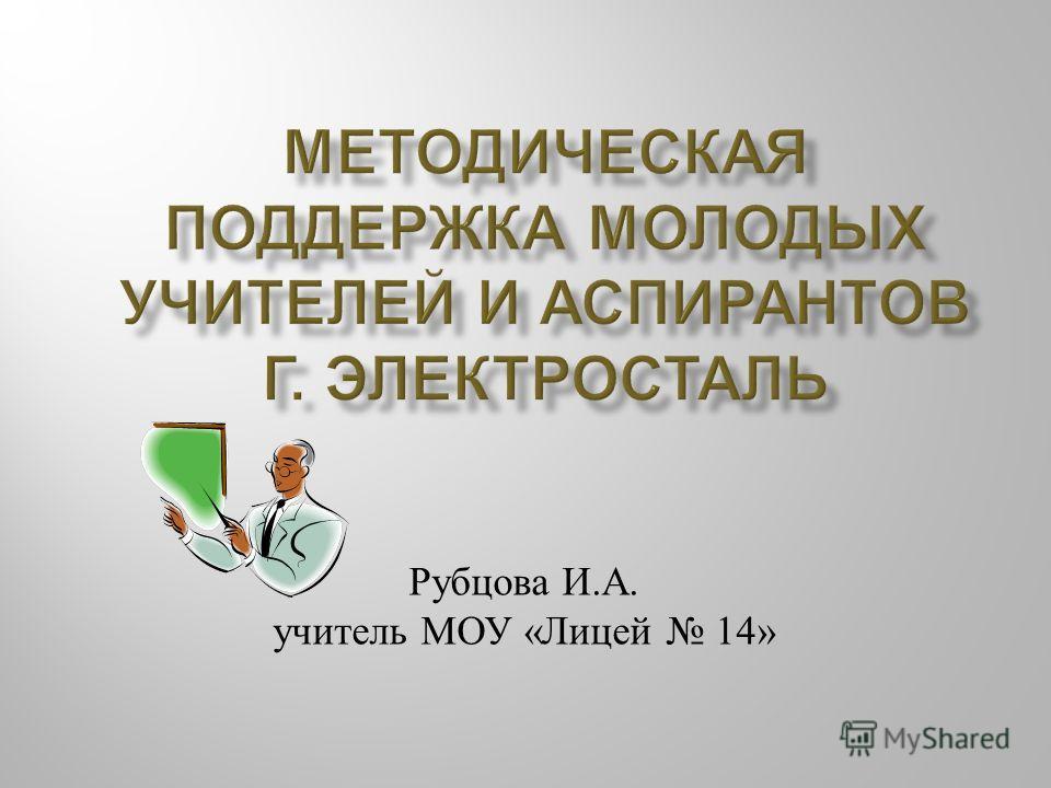 Рубцова И. А. учитель МОУ « Лицей 14»