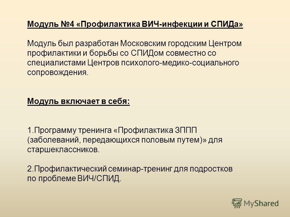 Модуль 4 «Профилактика ВИЧ-инфекции и СПИДа» Модуль был разработан Московским городским Центром профилактики и борьбы со СПИДом совместно со специалистами Центров психолого-медико-социального сопровождения. Модуль включает в себя: 1.Программу тренинг