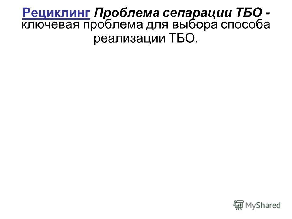 Рециклинг Проблема сепарации ТБО - ключевая проблема для выбора способа реализации ТБО.