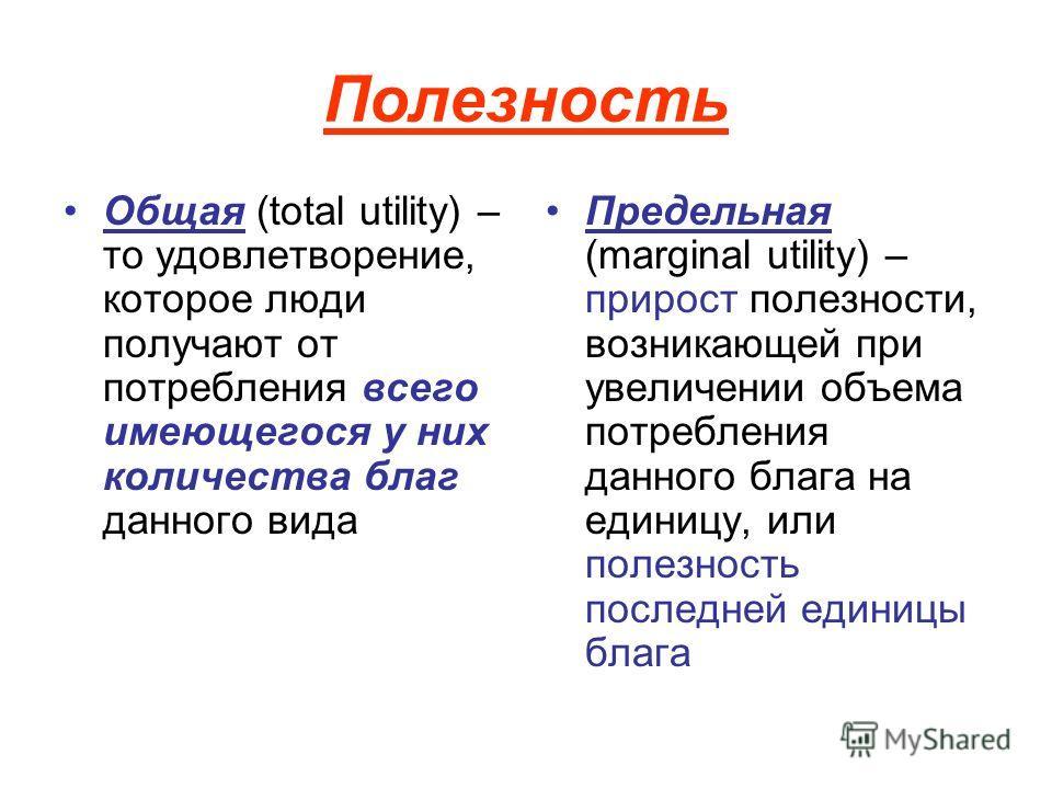 Полезность Общая (total utility) – то удовлетворение, которое люди получают от потребления всего имеющегося у них количества благ данного вида Предельная (marginal utility) – прирост полезности, возникающей при увеличении объема потребления данного б