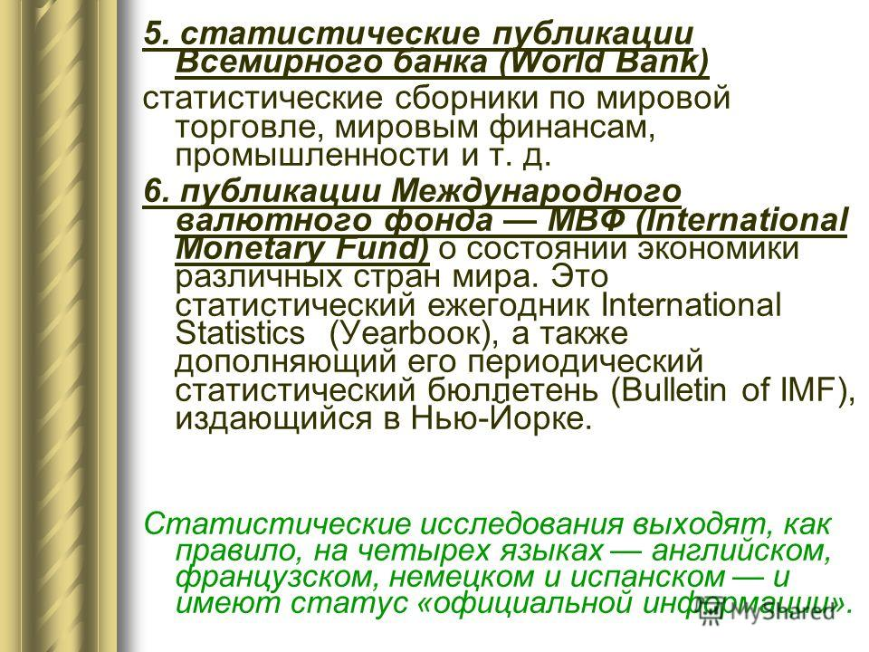 5. статистические публикации Всемирного банка (World Bank) статистические сборники по мировой торговле, мировым финансам, промышленности и т. д. 6. публикации Международного валютного фонда МВФ (International Monetary Fund) о cостоянии экономики разл