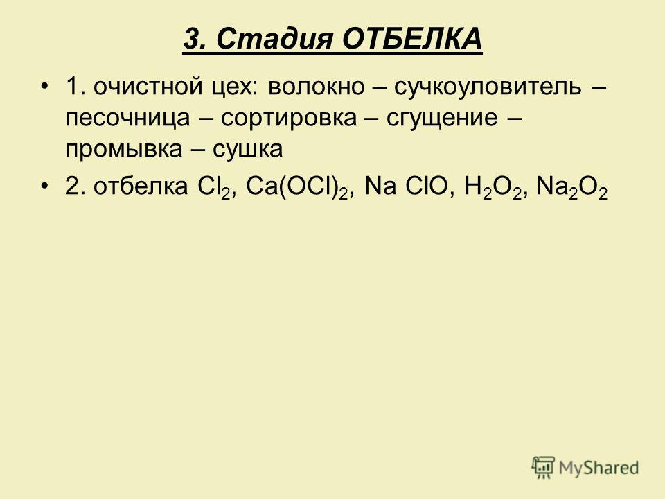 3. Стадия ОТБЕЛКА 1. очистной цех: волокно – сучкоуловитель – песочница – сортировка – сгущение – промывка – сушка 2. отбелка Cl 2, Ca(OCl) 2, Na ClO, H 2 O 2, Na 2 O 2
