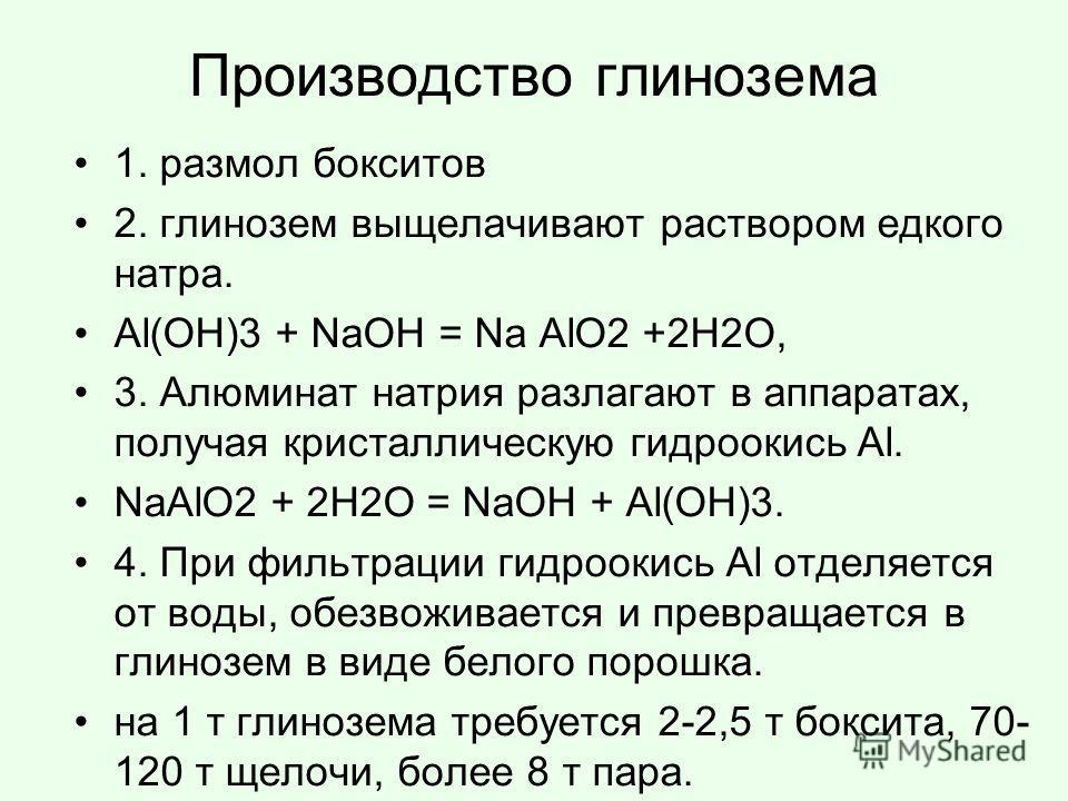 Производство глинозема 1. размол бокситов 2. глинозем выщелачивают раствором едкого натра. Al(OH)3 + NaOH = Na AlO2 +2H2O, 3. Алюминат натрия разлагают в аппаратах, получая кристаллическую гидроокись Al. NaAlO2 + 2H2O = NaOH + Al(OH)3. 4. При фильтра