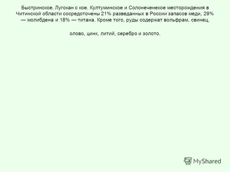 Быстринское. Лугокан с кое. Култуминское и Солонеченекое месторождения в Читинской области сосредоточены 21% разведанных в России запасов меди, 29% молибдена и 18% титана. Кроме того, руды содержат вольфрам, свинец, олово, цинк, литий, серебро и золо
