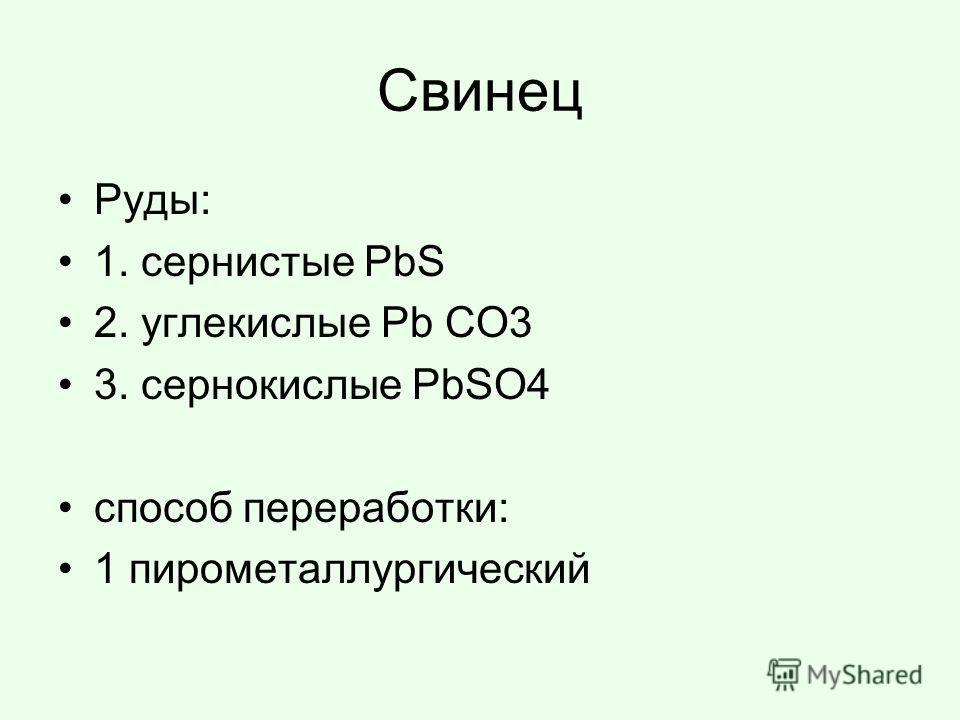 Свинец Руды: 1. сернистые PbS 2. углекислые Pb CO3 3. сернокислые PbSO4 способ переработки: 1 пирометаллургический