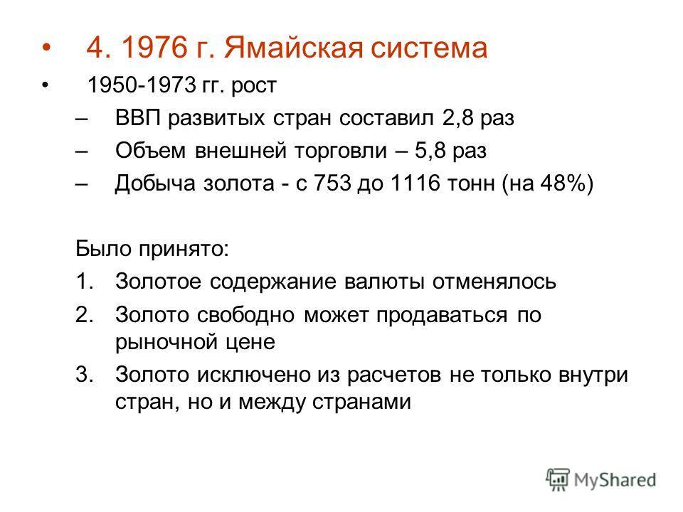 4. 1976 г. Ямайская система 1950-1973 гг. рост –ВВП развитых стран составил 2,8 раз –Объем внешней торговли – 5,8 раз –Добыча золота - с 753 до 1116 тонн (на 48%) Было принято: 1.Золотое содержание валюты отменялось 2.Золото свободно может продаватьс