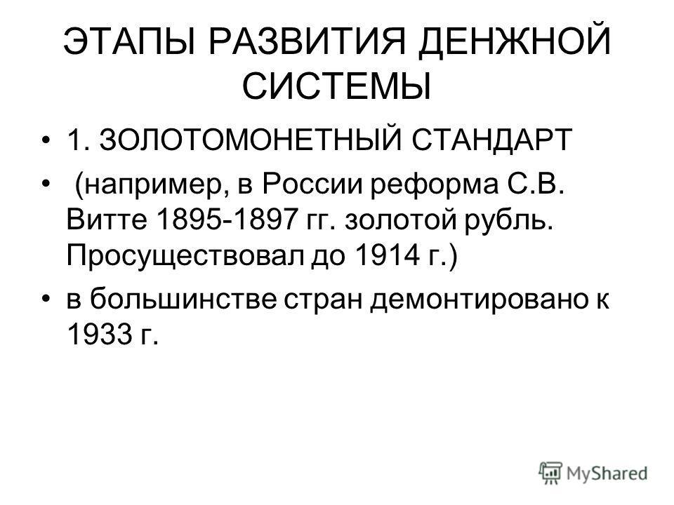 ЭТАПЫ РАЗВИТИЯ ДЕНЖНОЙ СИСТЕМЫ 1. ЗОЛОТОМОНЕТНЫЙ СТАНДАРТ (например, в России реформа С.В. Витте 1895-1897 гг. золотой рубль. Просуществовал до 1914 г.) в большинстве стран демонтировано к 1933 г.