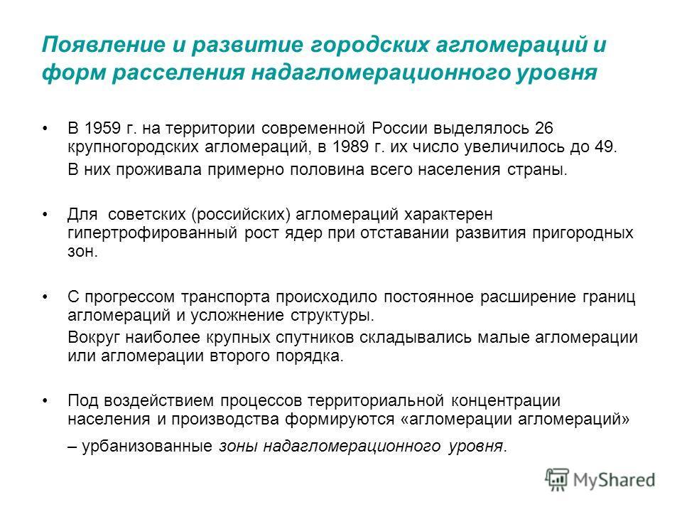 Появление и развитие городских агломераций и форм расселения надагломерационного уровня В 1959 г. на территории современной России выделялось 26 крупногородских агломераций, в 1989 г. их число увеличилось до 49. В них проживала примерно половина всег