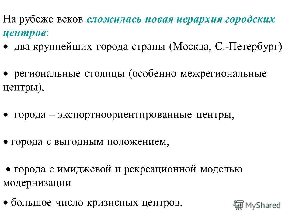 На рубеже веков сложилась новая иерархия городских центров: два крупнейших города страны (Москва, С.-Петербург) региональные столицы (особенно межрегиональные центры), города – экспортноориентированные центры, города с выгодным положением, города с и