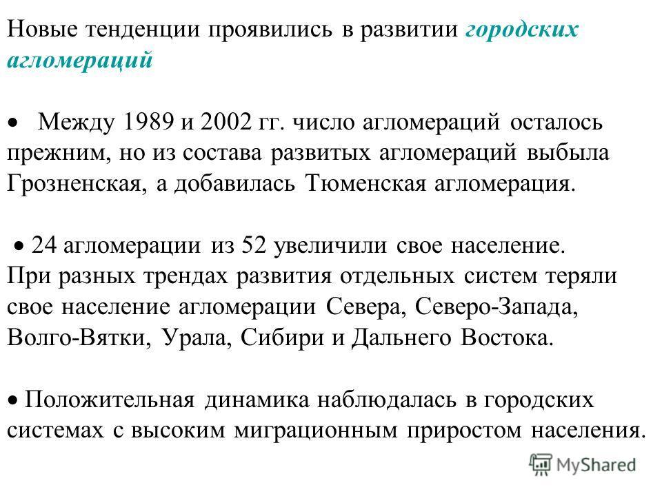 Новые тенденции проявились в развитии городских агломераций Между 1989 и 2002 гг. число агломераций осталось прежним, но из состава развитых агломераций выбыла Грозненская, а добавилась Тюменская агломерация. 24 агломерации из 52 увеличили свое насел