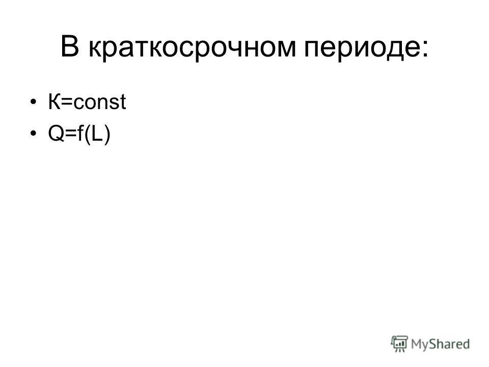 В краткосрочном периоде: К=const Q=f(L)