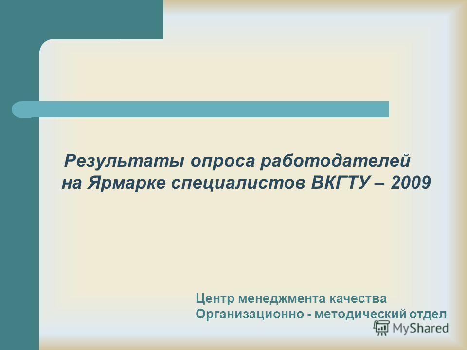 Результаты опроса работодателей на Ярмарке специалистов ВКГТУ – 2009 Центр менеджмента качества Организационно - методический отдел