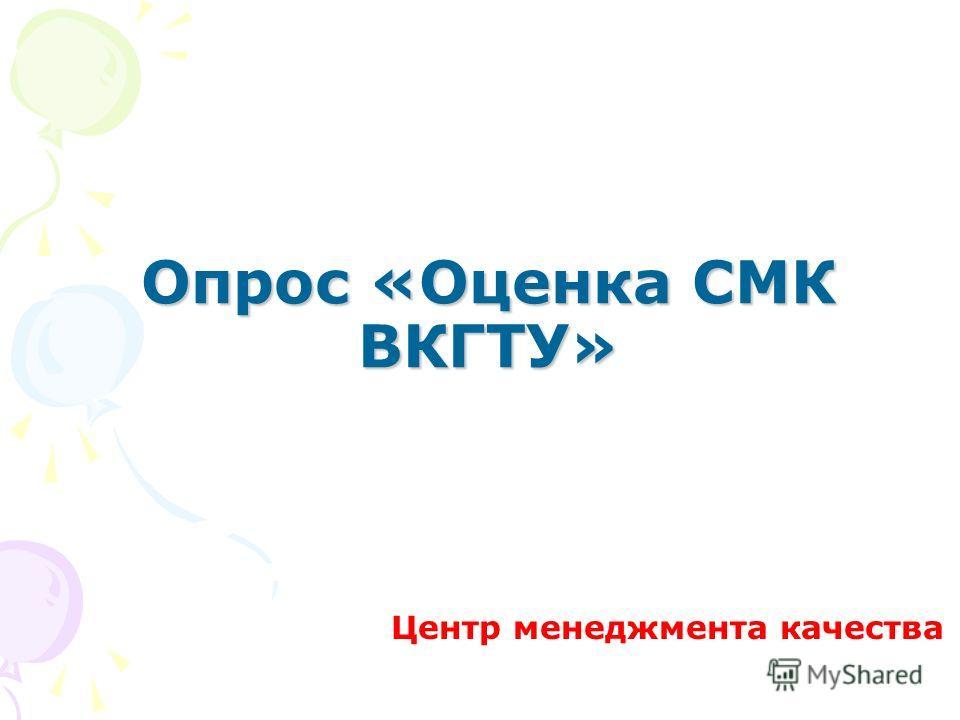 Опрос «Оценка СМК ВКГТУ» Центр менеджмента качества