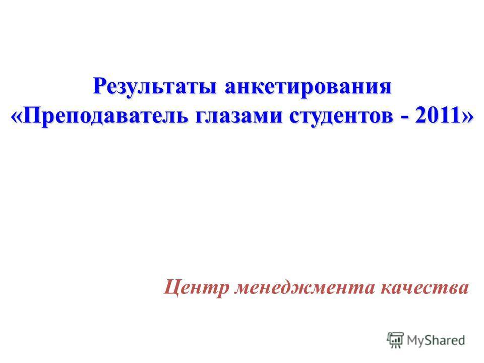 Результаты анкетирования «Преподаватель глазами студентов - 2011» Центр менеджмента качества