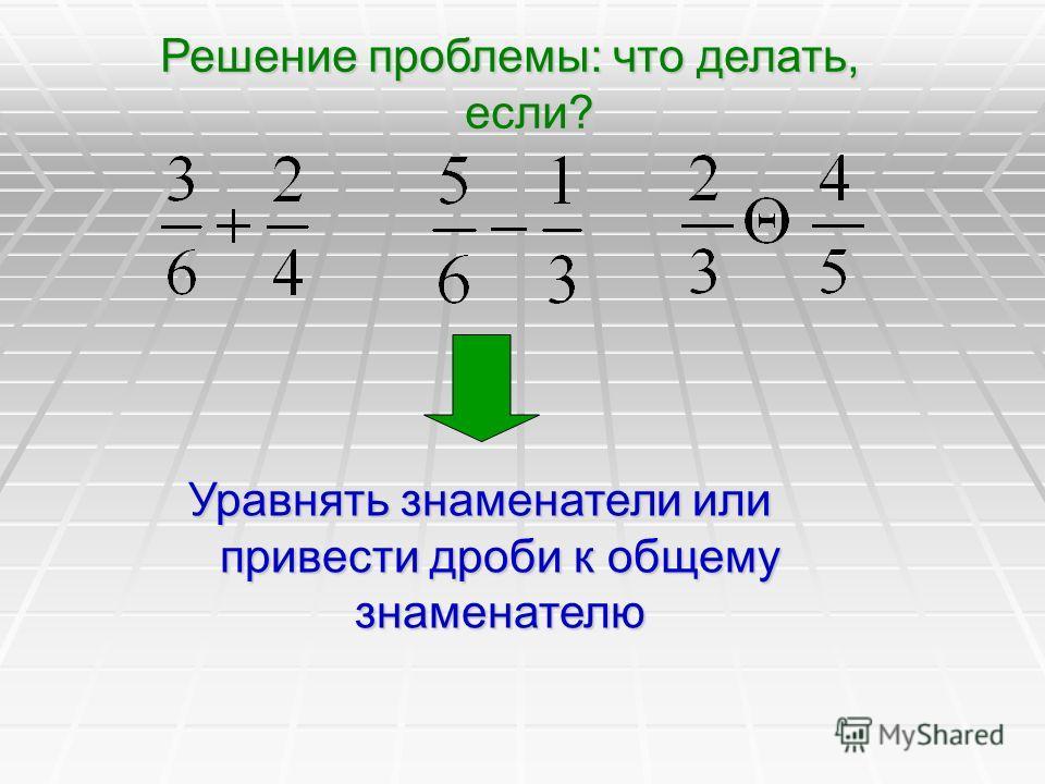 Решение проблемы: что делать, если? Уравнять знаменатели или привести дроби к общему знаменателю