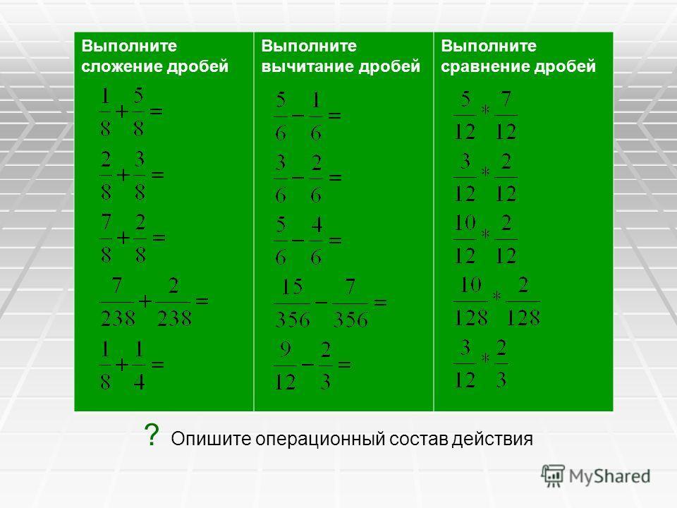 Выполните сложение дробей Выполните вычитание дробей Выполните сравнение дробей ? Опишите операционный состав действия