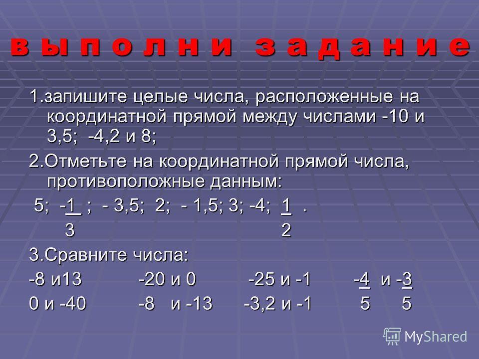 в ы п о л н и з а д а н и е 1.запишите целые числа, расположенные на координатной прямой между числами -10 и 3,5; -4,2 и 8; 2.Отметьте на координатной прямой числа, противоположные данным: 5; -1 ; - 3,5; 2; - 1,5; 3; -4; 1. 5; -1 ; - 3,5; 2; - 1,5; 3