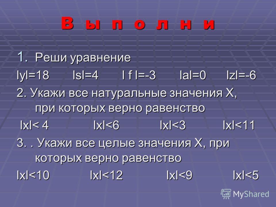 В ы п о л н и 1. Реши уравнение lyl=18 lsl=4 l f l=-3 lal=0 lzl=-6 2. Укажи все натуральные значения Х, при которых верно равенство lхl< 4 lхl
