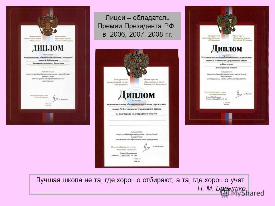 Лицей – обладатель Премии Президента РФ в 2006, 2007, 2008 г.г. Лучшая школа не та, где хорошо отбирают, а та, где хорошо учат. Н. М. Борытко
