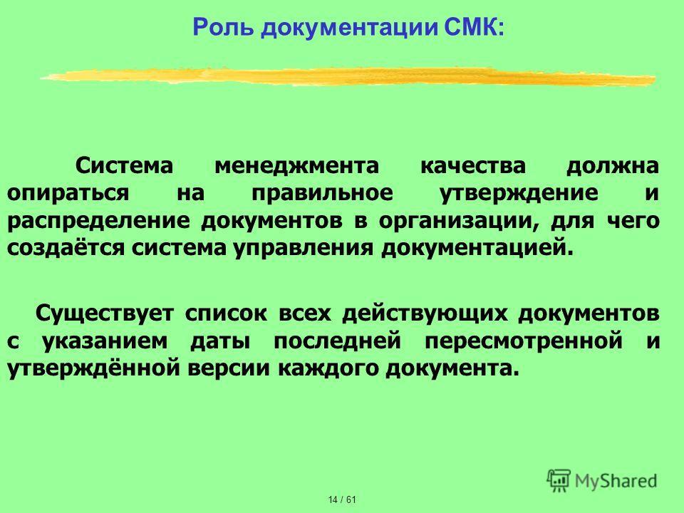 Роль документации СМК: Система менеджмента качества должна опираться на правильное утверждение и распределение документов в организации, для чего создаётся система управления документацией. Существует список всех действующих документов с указанием да