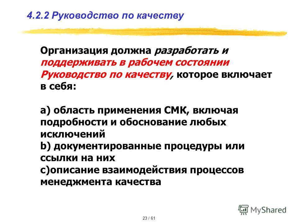 4.2.2 Руководство по качеству Организация должна разработать и поддерживать в рабочем состоянии Руководство по качеству, которое включает в себя: a) область применения СМК, включая подробности и обоснование любых исключений b) документированные проце