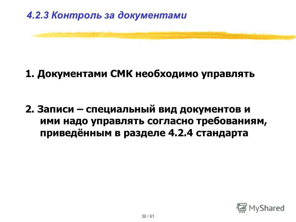 4.2.3 Контроль за документами 1. Документами СМК необходимо управлять 2. Записи – специальный вид документов и ими надо управлять согласно требованиям, приведённым в разделе 4.2.4 стандарта 30 / 61