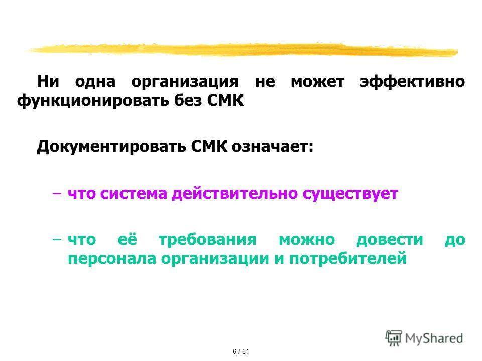 Ни одна организация не может эффективно функционировать без СМК Документировать СМК означает: –что система действительно существует –что её требования можно довести до персонала организации и потребителей 6 / 61