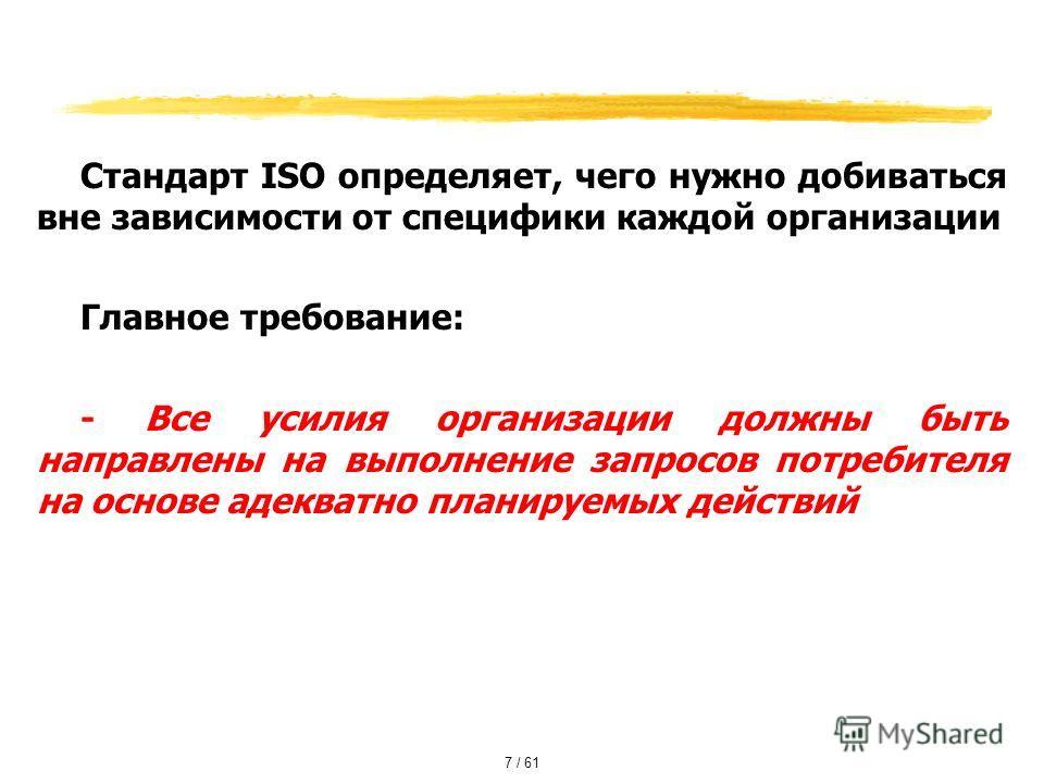 Стандарт ISO определяет, чего нужно добиваться вне зависимости от специфики каждой организации Главное требование: - Все усилия организации должны быть направлены на выполнение запросов потребителя на основе адекватно планируемых действий 7 / 61