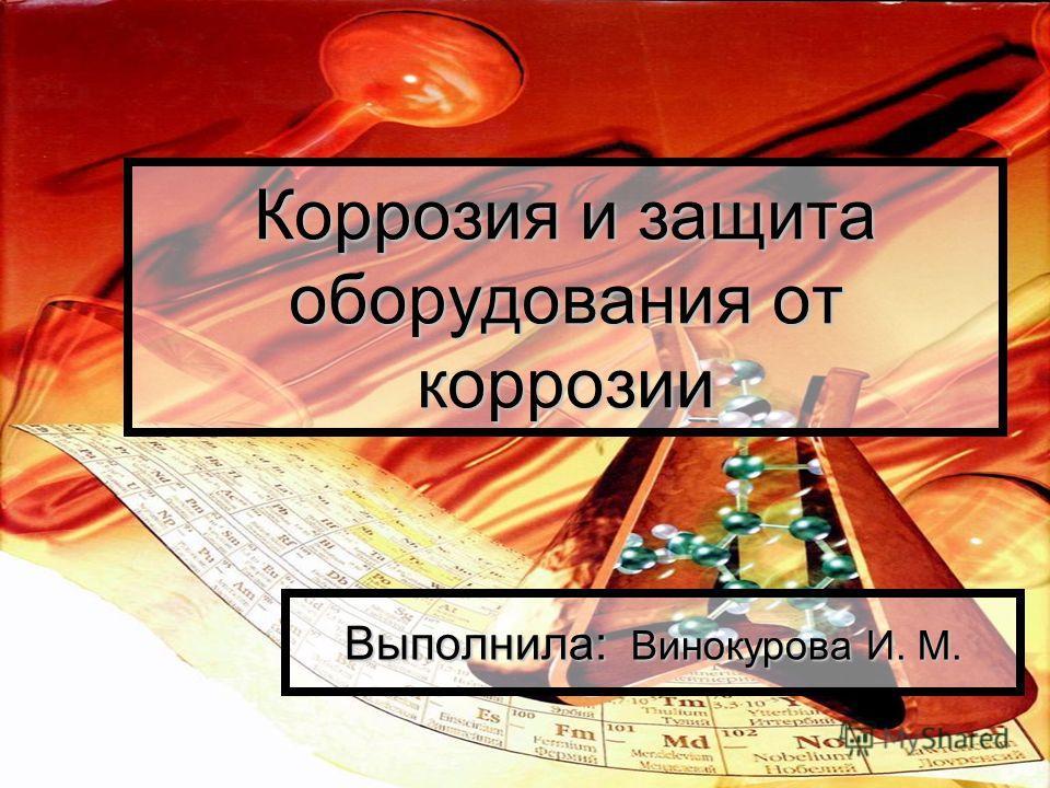 Коррозия и защита оборудования от коррозии Выполнила: Винокурова И. М.