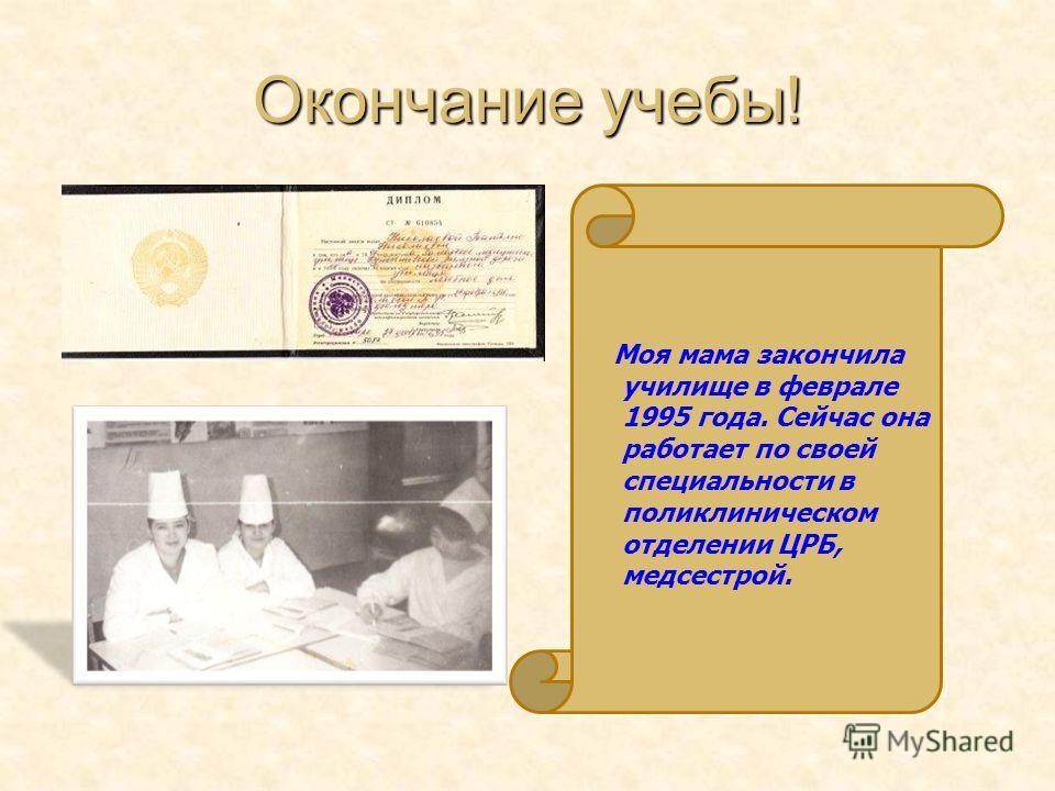 Окончание учебы! Моя мама закончила училище в феврале 1995 года. Сейчас она работает по своей специальности в поликлиническом отделении ЦРБ, медсестрой.