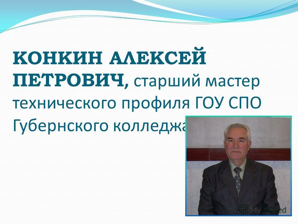 КОНКИН АЛЕКСЕЙ ПЕТРОВИЧ, старший мастер технического профиля ГОУ СПО Губернского колледжа г.Сызрани.
