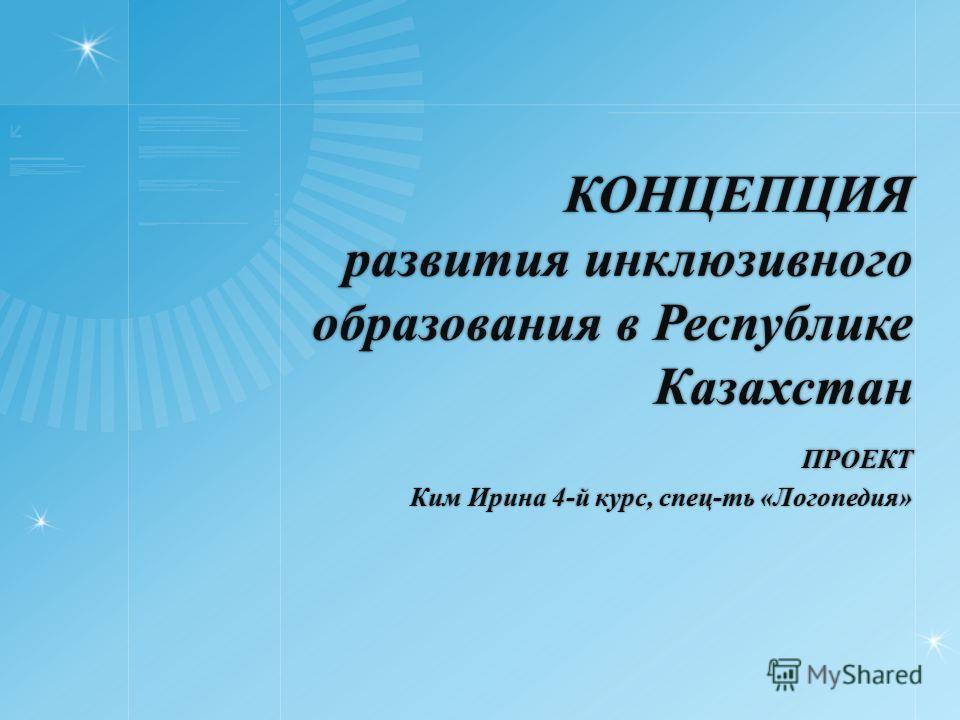 КОНЦЕПЦИЯ развития инклюзивного образования в Республике Казахстан ПРОЕКТ Ким Ирина 4-й курс, спец-ть «Логопедия»