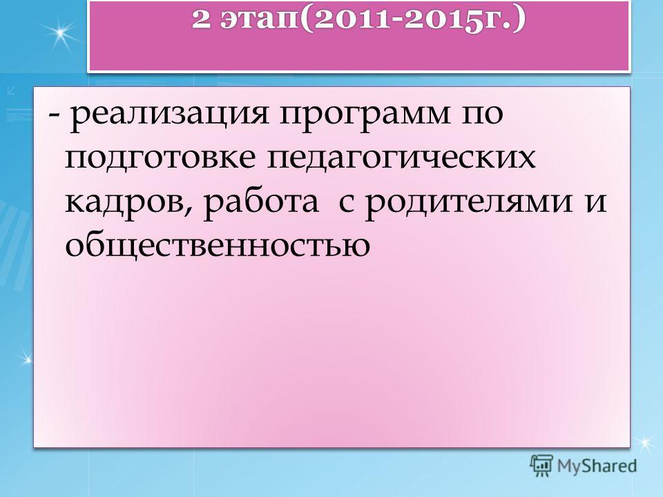 2 этап(2011-2015г.) - реализация программ по подготовке педагогических кадров, работа с родителями и общественностью