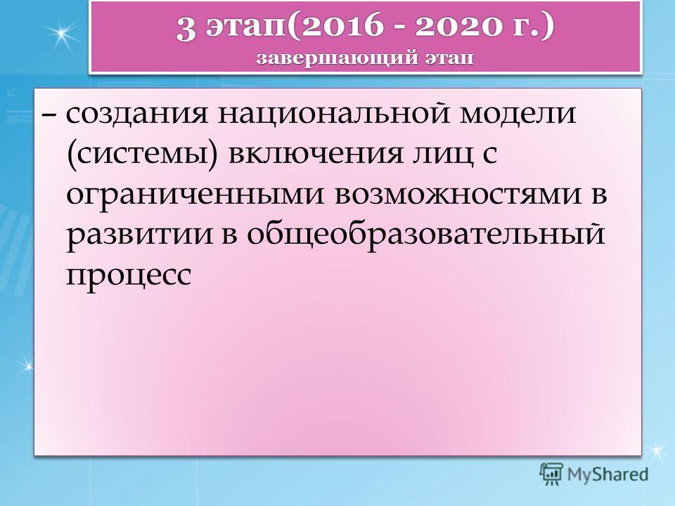 3 этап(2016 - 2020 г.) завершающий этап – создания национальной модели (системы) включения лиц с ограниченными возможностями в развитии в общеобразовательный процесс