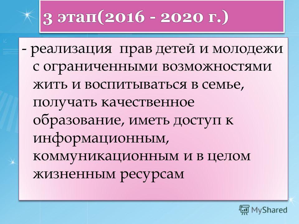 3 этап(2016 - 2020 г.) - реализация прав детей и молодежи с ограниченными возможностями жить и воспитываться в семье, получать качественное образование, иметь доступ к информационным, коммуникационным и в целом жизненным ресурсам