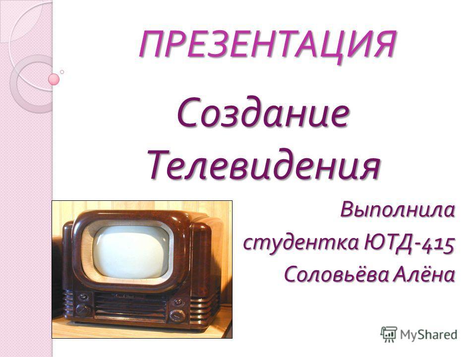 ПРЕЗЕНТАЦИЯ Создание Телевидения Выполнила студентка ЮТД -415 Соловьёва Алёна
