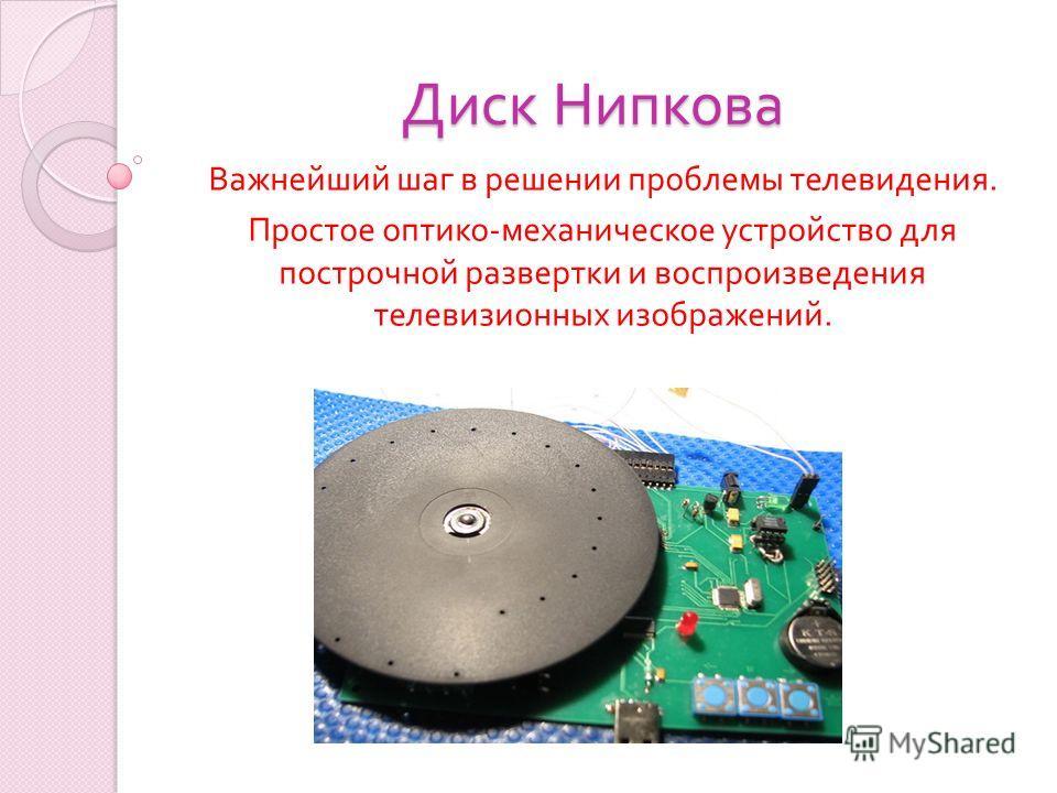 Диск Нипкова Важнейший шаг в решении проблемы телевидения. Простое оптико - механическое устройство для построчной развертки и воспроизведения телевизионных изображений.