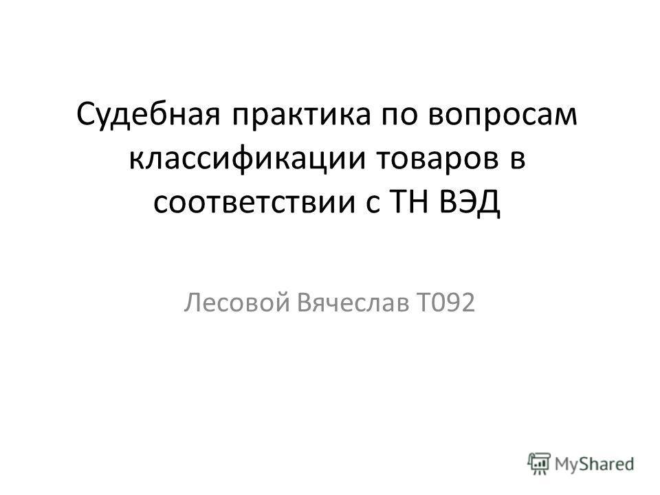 Судебная практика по вопросам классификации товаров в соответствии с ТН ВЭД Лесовой Вячеслав Т092