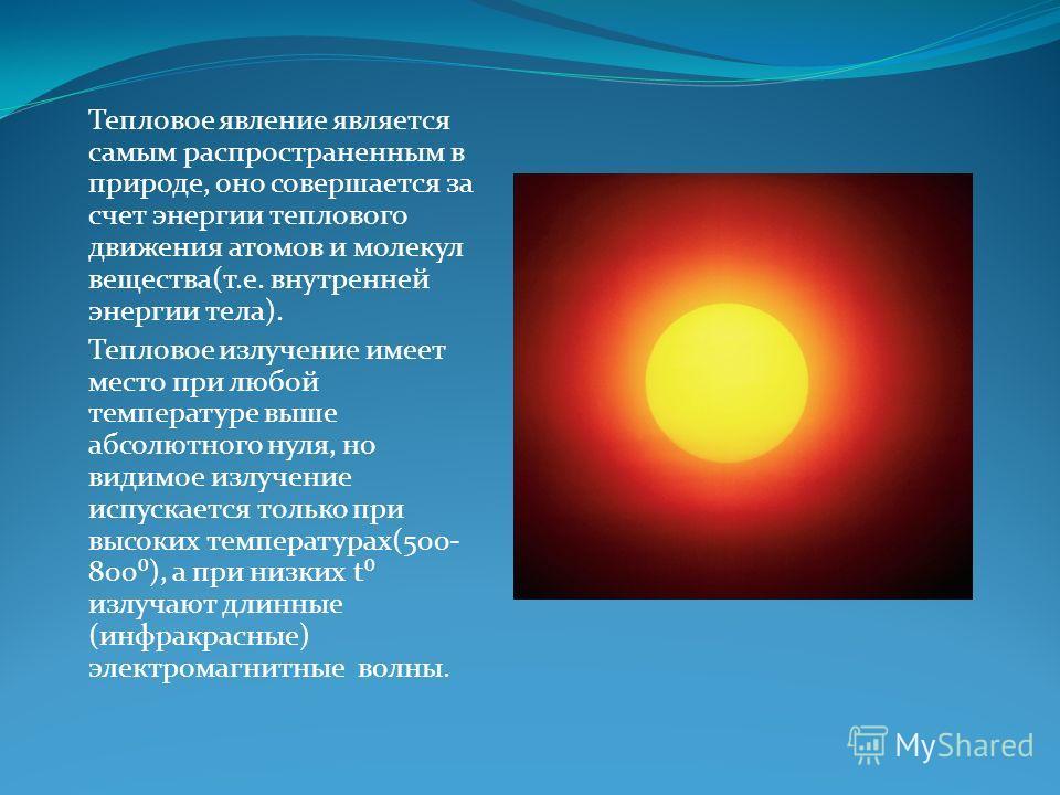 Тепловое явление является самым распространенным в природе, оно совершается за счет энергии теплового движения атомов и молекул вещества(т.е. внутренней энергии тела). Тепловое излучение имеет место при любой температуре выше абсолютного нуля, но вид