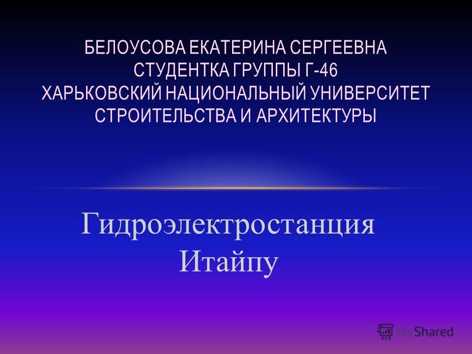 Гидроэлектростанция Итайпу БЕЛОУСОВА ЕКАТЕРИНА СЕРГЕЕВНА СТУДЕНТКА ГРУППЫ Г-46 ХАРЬКОВСКИЙ НАЦИОНАЛЬНЫЙ УНИВЕРСИТЕТ СТРОИТЕЛЬСТВА И АРХИТЕКТУРЫ
