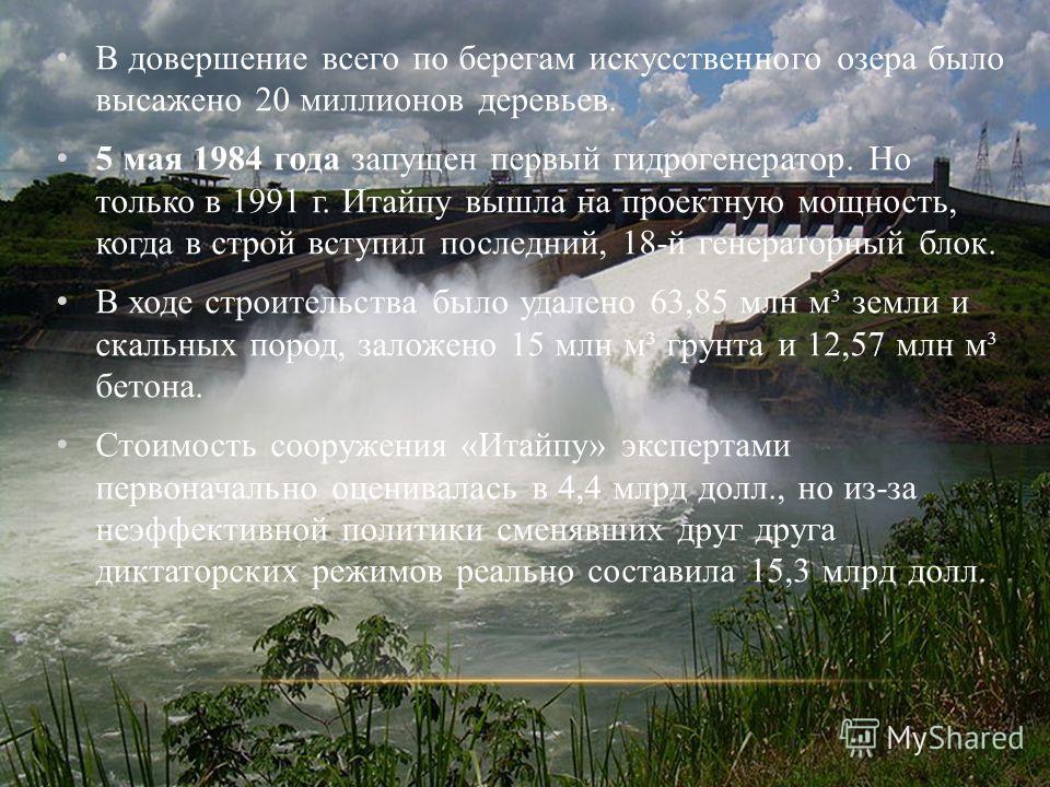В довершение всего по берегам искусственного озера было высажено 20 миллионов деревьев. 5 мая 1984 года запущен первый гидрогенератор. Но только в 1991 г. Итайпу вышла на проектную мощность, когда в строй вступил последний, 18-й генераторный блок. В