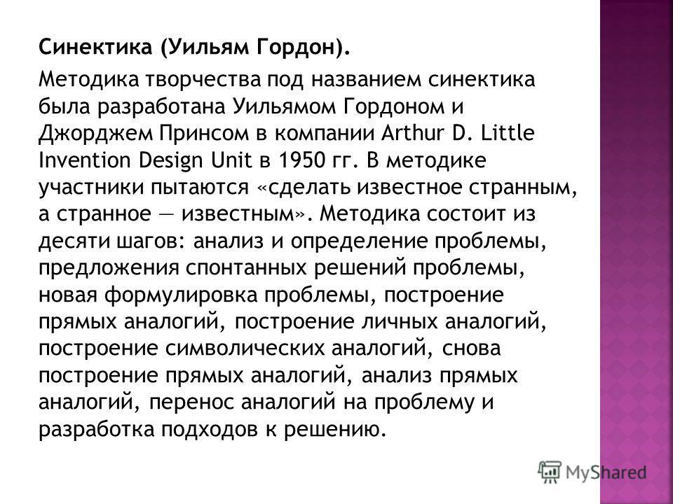 Синектика (Уильям Гордон). Методика творчества под названием синектика была разработана Уильямом Гордоном и Джорджем Принсом в компании Arthur D. Little Invention Design Unit в 1950 гг. В методике участники пытаются «сделать известное странным, а стр