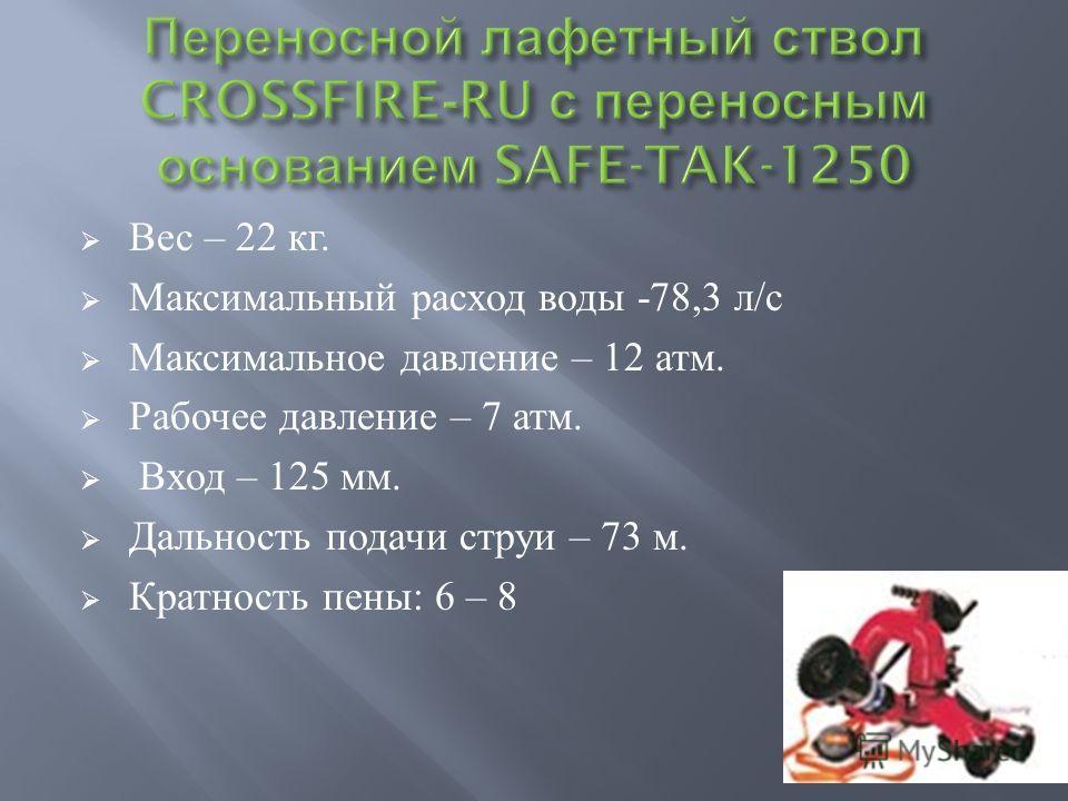 Вес – 22 кг. Максимальный расход воды -78,3 л / с Максимальное давление – 12 атм. Рабочее давление – 7 атм. Вход – 125 мм. Дальность подачи струи – 73 м. Кратность пены : 6 – 8