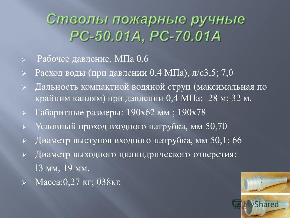 Рабочее давление, МПа 0,6 Расход воды ( при давлении 0,4 МПа ), л / с 3,5; 7,0 Дальность компактной водяной струи ( максимальная по крайним каплям ) при давлении 0,4 МПа : 28 м ; 32 м. Габаритные размеры : 190x62 мм ; 190x78 Условный проход входного
