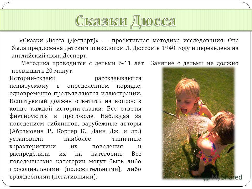 « Сказки Дюсса ( Десперт )» проективная методика исследования. Она была предложена детским психологом Л. Дюссом в 1940 году и переведена на английский язык Десперт. Методика проводится с детьми 6-11 лет. Занятие с детьми не должно превышать 20 минут.