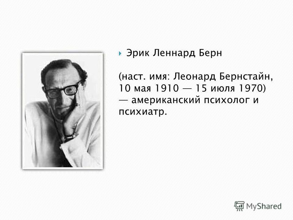 Эрик Леннард Берн (наст. имя: Леонард Бернстайн, 10 мая 1910 15 июля 1970) американский психолог и психиатр.