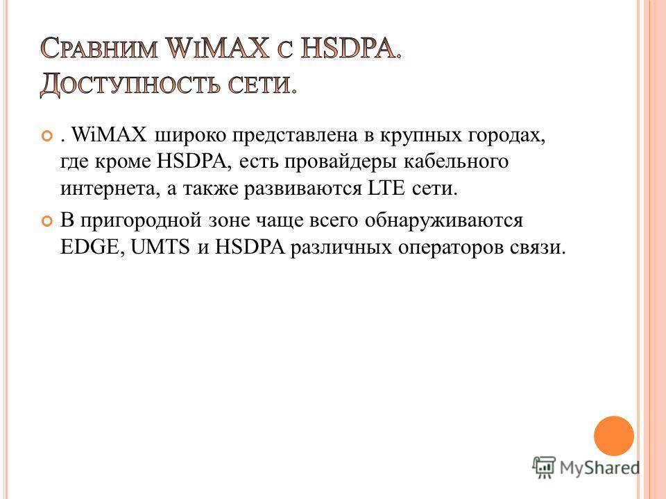 . WiMAX широко представлена в крупных городах, где кроме HSDPA, есть провайдеры кабельного интернета, а также развиваются LTE сети. В пригородной зоне чаще всего обнаруживаются EDGE, UMTS и HSDPA различных операторов связи.