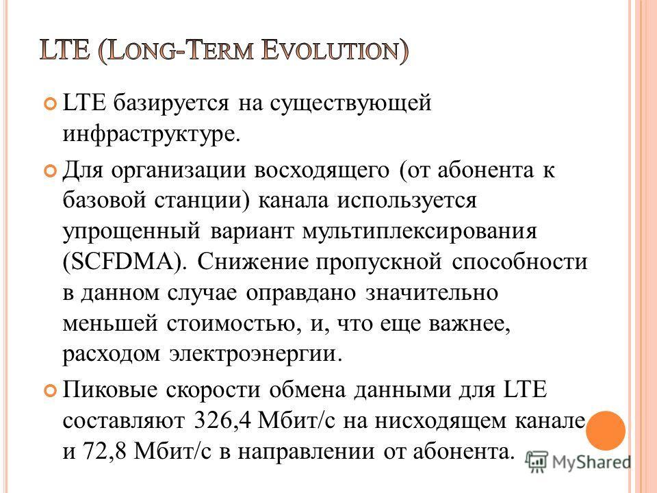 LTE базируется на существующей инфраструктуре. Для организации восходящего (от абонента к базовой станции) канала используется упрощенный вариант мультиплексирования (SCFDMA). Снижение пропускной способности в данном случае оправдано значительно мень
